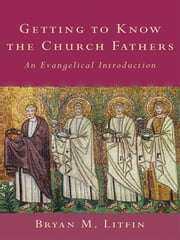 Getting to Know the Church Fathers - An Evangelical Introduction ebook by Bryan M. Litfin