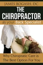 The Chiropractor as Your Back Pain Specialist: Why Chiropractic is the Best Option for You ebook by James Bogash, DC