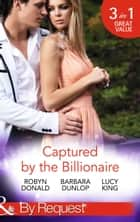 Captured by the Billionaire: Brooding Billionaire, Impoverished Princess (Rescued by the Rich Man, Book 2) / Beauty and the Billionaire / Propositioned by the Billionaire (Jet Set Billionaires, Book 2) (Mills & Boon By Request) ebook by Robyn Donald, Barbara Dunlop, Lucy King