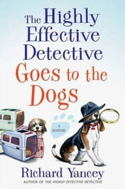 The Highly Effective Detective Goes to the Dogs - A Mystery ebook by Richard Yancey