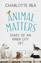 Animal Matters - Diary of an Inner City Vet ebook by Charlotte Rea