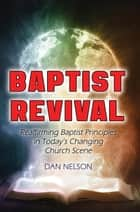 Baptist Revival - Reaffirming Baptist Principles in Today's Changing Church Scene ebook by Dan Nelson