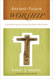 Ancient-Future Worship (Ancient-Future) - Proclaiming and Enacting God's Narrative ebook by Robert E. Webber