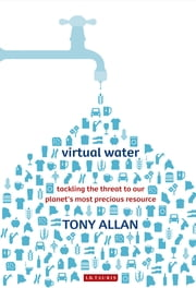 Virtual Water - Tackling the Threat to Our Planet's Most Precious Resource ebook by Tony Allan
