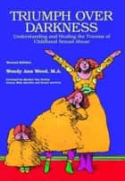 Triumph Over Darkness : Understanding and Healing the Trauma of Childhood Sexual Abuse ebook by Wendy Ann Wood