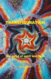 TRANSFIGURATION: the union of spirit and flesh ebook by Haas, Jack