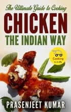 The Ultimate Guide to Cooking Chicken the Indian Way - How To Cook Everything In A Jiffy, #8 ebook by Prasenjeet Kumar