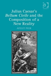 Julius Caesar's Bellum Civile and the Composition of a New Reality ebook by Dr Ayelet Peer