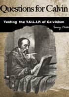 Questions for Calvin: Testing the T.U.L.I.P. of Calvinism ebook by Sonny Childs