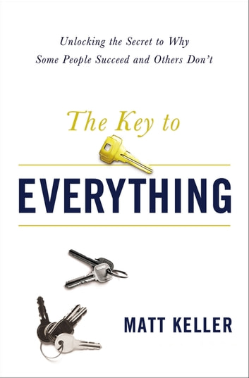 The Key to Everything - Unlocking the Secret to Why Some People Succeed and Others Don't ebook by Matt Keller
