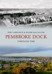 Pembroke Dock Through Time ebook by Phil Carradice