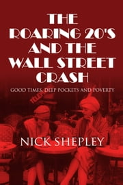 The Roaring 20's and the Wall Street Crash - Good Times, Deep Pockets and Poverty ebook by Nick Shepley