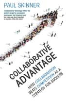 Collaborative Advantage - How collaboration beats competition as a strategy for success ebook by Paul Skinner