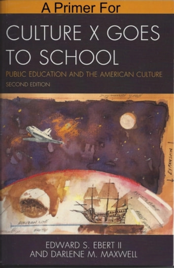 A Primer for Culture X Goes to School: Public Education and the American Culture ebook by Edward Ebert II,Darlene M Maxwell