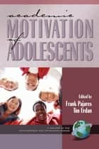 Academic Motivation of Adolescents ebook by Tim Urdan,Frank Pajares