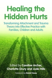 Healing the Hidden Hurts - Transforming Attachment and Trauma Theory into Effective Practice with Families, Children and Adults ebook by Caroline Archer,Charlotte Drury,Jude Hills,David Howe,Victoria Drury,Emma Birch,Ann Cartwright,Viv Norris,Lisa Waycott,Claire Carbiss,Kate McInnes,Helen O'Shea,Jonny Matthew,Tricia Skuse,Christine Gordon,Helen Jury,Elaine Simpson,Tamara Gordon,Marie Martin,Hannah Fryer,Jane Macnamara