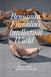 Benjamin Franklin's Intellectual World ebook by Paul E. Kerry,Matthew S. Holland,Carla Mulford,Simon P. Newman,Jurgen Overhoff,Jerry Weinberger,Michael Zuckerman, Professor,Lorraine Smith Pangle