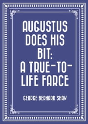 Augustus Does His Bit: A True-to-Life Farce ebook by George Bernard Shaw
