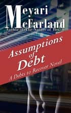 Assumptions of Debt - A Debts to Recover Novel ebook by Meyari McFarland