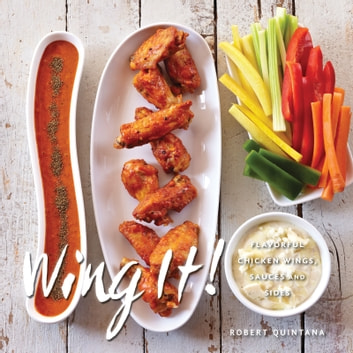 Wing It! - Flavorful Chicken Wings, Sauces, and Sides eBook by Robert Quintana