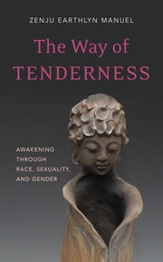 The Way of Tenderness - Awakening through Race, Sexuality, and Gender ebook by Zenju Earthlyn Manuel
