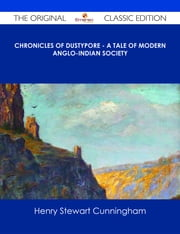 Chronicles of Dustypore - A Tale of Modern Anglo-Indian Society - The Original Classic Edition ebook by Henry Stewart Cunningham