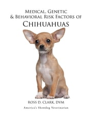 Medical, Genetic & Behavioral Risk Factors of Chihuahuas ebook by ROSS D. CLARK DVM
