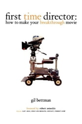 First Time Director - How to Make Your Breakthrough Movie ebook by Gil Bettman
