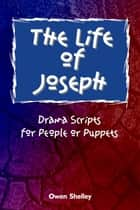 The Life of Joseph: Drama Scripts for People and Puppets ebook by Owen & Stephen Shelley