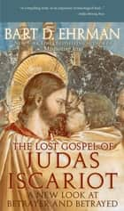The Lost Gospel of Judas Iscariot - A New Look at Betrayer and Betrayed ebook by Bart D. Ehrman