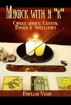 "Magick With A ""k"": Candle Magick, Crystal Power & Spellcraft ebook by Phyllis Vega"