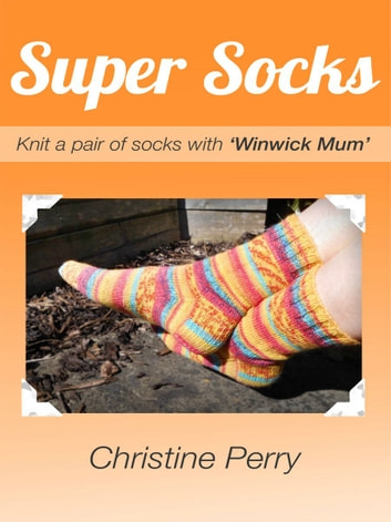 "Super Socks - Knit a pair of socks with ""Winwick Mum"" ebook by Christine Perry"