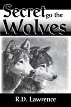 Secret Go the Wolves ebook by R. D. Lawrence