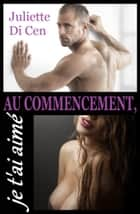 Au commencement, je t'ai aimé ebook by Juliette Di Cen