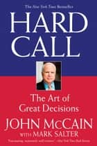 Hard Call - Great Decisions and the Extraordinary People Who Made Them ebook by John McCain, Mark Salter