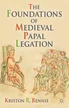 The Foundations of Medieval Papal Legation ebook by K. Rennie
