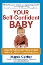 Your Self-Confident Baby - How to Encourage Your Child's Natural Abilities -- From the Very Start ebook by Magda Gerber, Allison Johnson