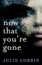 Now That You're Gone - A tense, twisting psychological thriller ebook by Julie Corbin