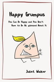Happy Grumpus - You Can Be Happy and You Don't Have to Be All #blessed About It ebook by Juliet Walker