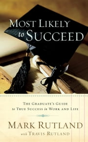 Most Likely To Succeed - The Graduate's Guide to True Success in Work and in Life ebook by Mark Rutland