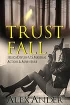 Trust Fall - Jessica Devlin - U.S. Marshal Action & Adventure, #1 ebook by Alex Ander