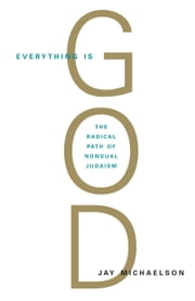 Everything Is God - The Radical Path of Nondual Judaism ebook by Jay Michaelson