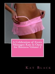 A Celebration of Erotic Massages: Kate Is Open for Business Volume 2 ebook by Kat Black
