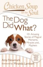 Chicken Soup for the Soul: The Dog Did What? - 101 Amazing Stories of Magical Moments, Miracles, and… Mayhem ebook by Amy Newmark, Miranda Lambert