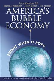 America's Bubble Economy - Profit When It Pops ebook by David Wiedemer,Robert Wiedemer,Cindy Spitzer,Eric Janszen