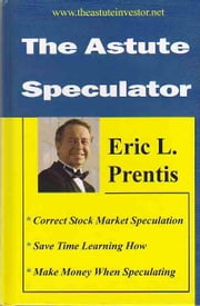 The Astute Speculator: Moneymaking Stock Market Trading Advice from the Masters ebook by Eric L. Prentis