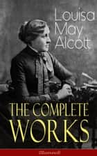 The Complete Works of Louisa May Alcott (Illustrated) - Novels, Short Stories, Plays & Poems: Little Women, Good Wives, Little Men, Jo's Boys, A Modern Mephistopheles, Eight Cousins, Rose in Bloom, Jack and Jill, Behind a Mask, The Abbot's Ghost… ebook by Louisa May Alcott