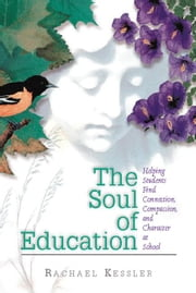The Soul of Education: Helping Students Find Connection, Compassion, and Character at School ebook by Kessler, Rachael