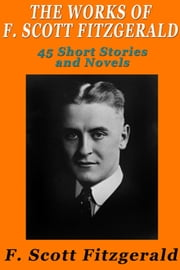 The Works of F. Scott Fitzgerald - 45 Short Stories and Novels ebook by F. Scott Fitzgerald