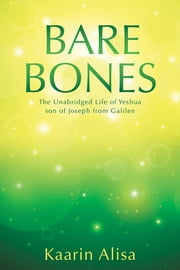 Bare Bones - The Unabridged Life of Yeshua son of Joseph from Galilee ebook by Kaarin Alisa
